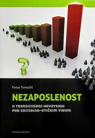 Nezaposlenost u tranzicijskoj Hrvatskoj pod socijalno-etičkim vidom / Petar Tomašić